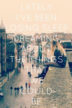 """Lately I've been losing sleep dreaming about the things that we could be."" Counting Stars - One Republic"