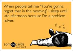 When people tell me 'You're gonna regret that in the morning' I sleep until late afternoon because I'm a problem solver. so brilliant im dieing of laughter striefler Lee Horton Goodtrack Haha Funny, Funny Cute, Lol, Funny Stuff, Funny Shit, Hilarious Memes, Funny Humor, Sarcasm Only, Someecards