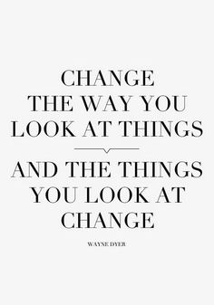 Change the way you look at things, and the things you look at change.