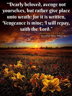 """""""Dearly beloved, avenge not yourselves, but rather give place unto wrath: for it is written, Vengeance is mine; I will repay, saith the Lord."""" Romans 12:19 KJV"""