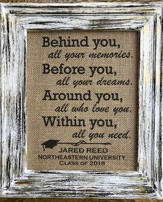 PRINT ONLY>NO FRAME INCLUDED<<< This listing is for a burlap print only. The print is sized for an 8 x 10 frame. Black ink. Behind you, all your memories. Before you, all your dreams. Around you, all who love you. Within you, all you need. At the bottom will be your graduates