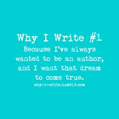 #1 Because I've always wanted to be an author, and I want that dream to come true.