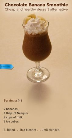 Chocolate Banana Smoothie Cheap and healthy dessert alternative. Servings: 4-6 2 bananas 4 tbsp. of Nesquik 2 cups of milk 6 ice cubes Blend . . . in a blender . . . until blended.