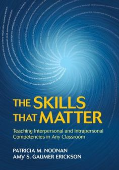 The skills that matter: Teaching interpersonal and intrapersonal competencies in any classroom. (2018). by Patricia M. Noonan & Amy S. Gaumer Erickson