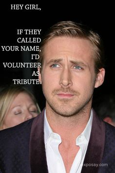 """Ryan Gosling:  Hey girl, if they called your name, I'd volunteer as a tribute.""  :D ohmygosh. Hunger games... AND RYAN GOSLING?"