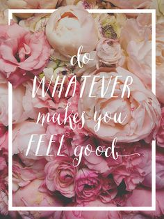 Do whatever makes you feel good. #wisewords