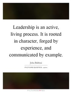 Leadership is an active, living process. It is rooted in character, forged by experience, and communicated by example. Picture Quotes.
