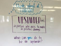 Think About It Thursday. UPSTANDER (noun) is a person who acts to make a posistive change. What can you do to be an upstander? Classroom Whiteboard, Teaching Kindness, Morning Board, Morning Activities, Daily Writing Prompts, Bell Work, Responsive Classroom, Classroom Community, School Classroom