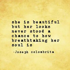 She is beautiful but her looks never stood a chance to how breathtaking her soul is