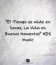 """""""El Tiempo se mide en horas, La Vida en Buenos Momentos""""   NDS Music - Quote From Recite.com #RECITE #QUOTE"""