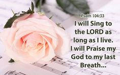 I will sing to the LORD as long as I live; I will sing praise to my God while I have being.  Psalms 104:33