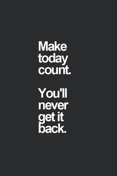 Make every day count. Make someday today.
