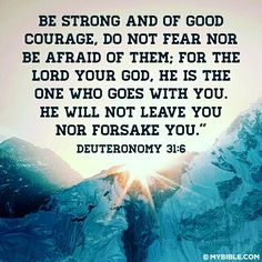 Deuteronomy (KJV) 6 Be strong and of a good courage, fear not, nor be afraid of them: for the Lord thy God, he it is that doth go with thee; he will not fail thee, nor forsake thee. Favorite Bible Verses, Bible Verses Quotes, Bible Scriptures, Faith Quotes, Biblical Quotes, Scripture Verses, Favorite Quotes, Deuteronomy 31 6, Philippians 4