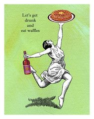 let's get drunk and eat waffles