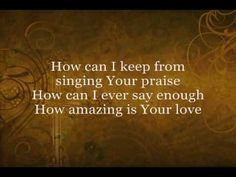Chris Tomlin - How Can I Keep From Singing... this is probably one of my most favorite Chris Tomlin recordings. I love singing along with the bouncy, 3/4 time. Makes me wonder how I can keep from singing AND dancing! (My advice, turn the YouTube volume slider to 50% on this one.)