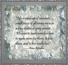 """This quote comes from Anna Quindlen's book, """"A Short Guide to a Happy Life."""" To depict it in this way, I found a picture of cement, and then I found a picture of mica. I think the quote is a good reminder that we have to live in the moment and appreciate the """"sparkle"""" that brightens our existence,"""