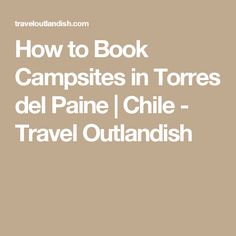 How to Book Campsites in Torres del Paine | Chile - Travel Outlandish