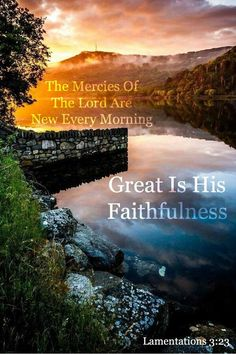 Lamentations 3:23...The mercies of the Lord are new every morning. Great is His faithfulness!