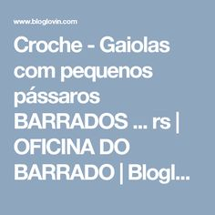 Croche - Gaiolas com pequenos pássaros BARRADOS ... rs | OFICINA DO BARRADO | Bloglovin'