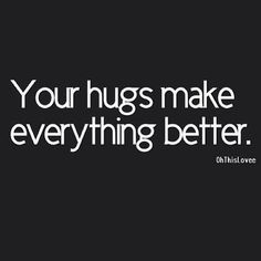 Your hugs make everything better
