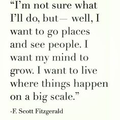 I`m not sure what I`ll do, but - well, I want to go places and see people. I want my mind to grow. I want to live where things happen on a big scale. - FSF