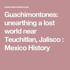 Guachimontones: unearthing a lost world near Teuchitlan, Jalisco : Mexico History