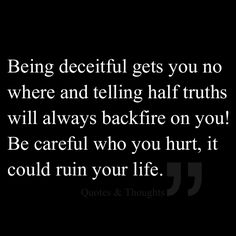 Being deceitful gets you no where and telling half truths......