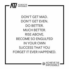 Don't get mad. Do better. Rise above.