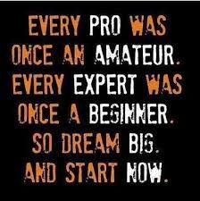 Amateur-pro, beginner-expert,  dream big start now