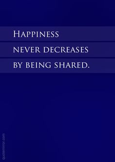 Happiness never decreases by being shared.  – #happiness #love http://www.quotemirror.com/slogans/shared-happiness/