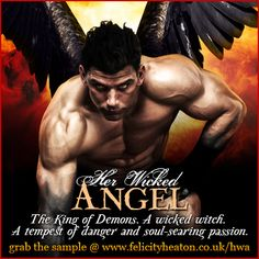 The King of Demons and the Devil's right hand man. A witch with a wicked reputation. A tempest of danger and soul-searing passion. Can they survive against the odds and seize their forever after?  Find out in HER WICKED ANGEL (Her Angel romance series book 6). Available now in ebook and paperback. Find all the links and a fantastic GIVEAWAY for $150 in prizes at: http://www.felicityheaton.co.uk/hwa