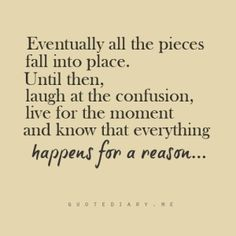 Laugh at the confusion, live for the moment and know that everything happens for a reason.