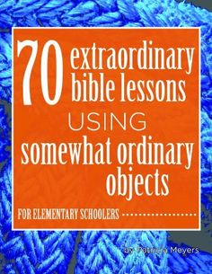 70 Extraordinary Bible Lessons Using Somewhat Ordinary Objects by Patricia Meyers, http://www.amazon.com/dp/B00DOI7HLU/ref=cm_sw_r_pi_dp_ZXl0rb1VD5454