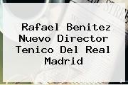 http://tecnoautos.com/wp-content/uploads/imagenes/tendencias/thumbs/rafael-benitez-nuevo-director-tenico-del-real-madrid.jpg Rafa Benitez. Rafael Benitez nuevo director tenico del Real Madrid, Enlaces, Imágenes, Videos y Tweets - http://tecnoautos.com/actualidad/rafa-benitez-rafael-benitez-nuevo-director-tenico-del-real-madrid/