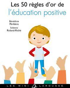 EDUCATION POSITIVE : un petit guide simple, efficace, abordable, synthétique à garder sous la main. Les 50 règles d'or de l'éducation positive.