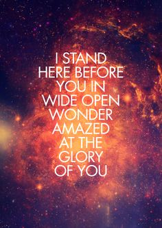 I stand here before you in wide open wonder amazed at the glory of you.