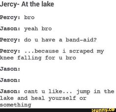Oh come on Jason! You'll never find someone as hot as Percy. I mean yes Piper is great, but it's Percy!
