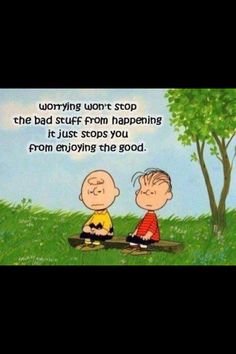 Worrying won't stop the bad stuff from happening it just stops you from enjoying the good. Wise words from Peanuts Charlie Brown Linus Van Pelt Charles Shultz Life Quotes Love, Great Quotes, Quotes To Live By, Worry Quotes, Peace Of Mind Quotes, Quote Life, Awesome Quotes, Positive Quotes, Motivational Quotes
