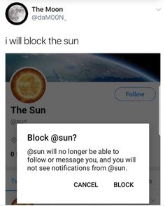 I S T A R E D A T T H E S U N F O R A N H O U R The Moon @daM00N_ I will block the sun The Sun Block @sun? @sun will no longer be able to follow or message you, and you will not see notifications from @sun