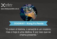 Kung Fu Panda: O ontem é história, o amanhã é um mistério mas o hoje é uma dádiva. É por isso que se chama presente.
