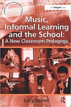Music, informal learning and the school : a new classroom pedagogy / Lucy Green  +info: https://blog.ashgate.com/2014/10/28/lucy-greens-music-informal-learning-and-the-school-a-new-classroom-pedagogy/