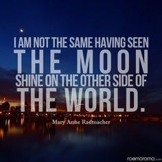 """The truth about travel. """"I am not the same having seen the moon shine on the other side of the world."""