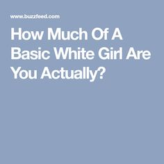 How Much Of A Basic White Girl Are You Actually?