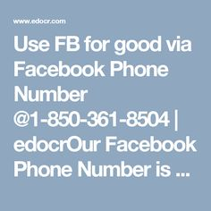 Use FB for good via Facebook Phone Number @1-850-361-8504 | edocrOurFacebook Phone Numberis a team of highly qualified and experienced technical experts who can guide you on each and every Facebook activity in an ease manner. You will also be guided to use FB for good by our technicians. So, don't waste your time and get united with our top most techies by dialing our number1-850-361-8504.http://www.mailsupportnumber.com/facebook-technical-support-number.html#facebookphonenumber