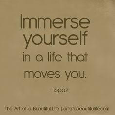 Immerse yourself in a life that MOVES you. ~Topaz | Be inspired! Read more at artofabeautifullife.com