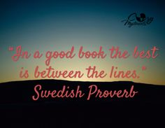 """In a good book the best is between the lines.""  -Swedish Proverb"
