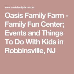 Oasis Family Farm - Family Fun Center; Events and Things To Do With Kids in Robbinsville, NJ