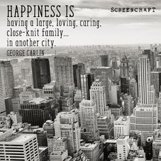 HAPPINESS IS having a large, loving, caring, close-knit family... in another city. - George Carlin #happiness #writing #screenwriting #inspiration