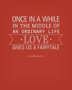 """Once in a while in the middle of an ordinary life, love gives us a fairytale"""