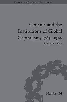 CONSULS AND THE INSTITUTIONS OF GLOBAL CAPITALISM, 1783-1914 /by Ferry de Goey